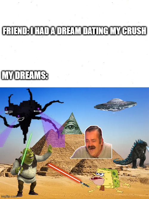 My dreams |  FRIEND: I HAD A DREAM DATING MY CRUSH; MY DREAMS: | image tagged in dreams | made w/ Imgflip meme maker