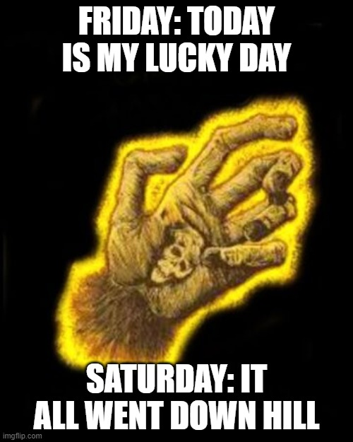 Monkey's Paw |  FRIDAY: TODAY IS MY LUCKY DAY; SATURDAY: IT ALL WENT DOWN HILL | image tagged in monkey business | made w/ Imgflip meme maker