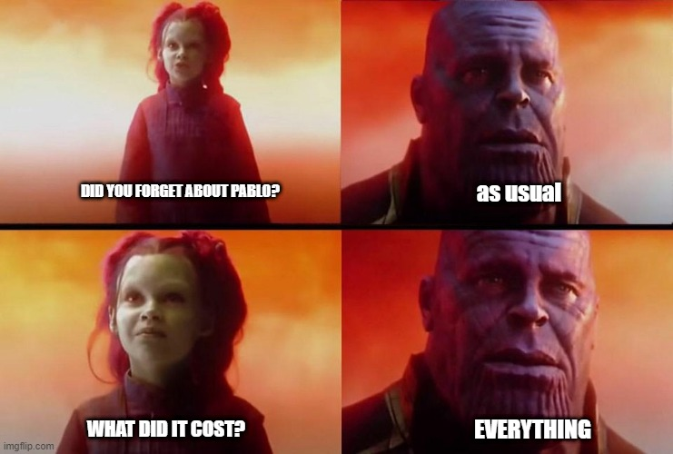 Did you forget your friend too? |  as usual; DID YOU FORGET ABOUT PABLO? WHAT DID IT COST? EVERYTHING | image tagged in crazy,avengers,avengers endgame,thanos | made w/ Imgflip meme maker