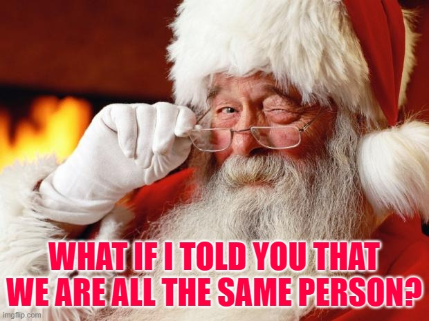 santa |  WHAT IF I TOLD YOU THAT WE ARE ALL THE SAME PERSON? | image tagged in santa | made w/ Imgflip meme maker