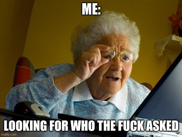 Grandma Finds The Internet Meme |  ME:; LOOKING FOR WHO THE FUCK ASKED | image tagged in memes,grandma finds the internet | made w/ Imgflip meme maker
