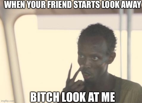 Look at me |  WHEN YOUR FRIEND STARTS LOOK AWAY; BITCH LOOK AT ME | image tagged in memes,i'm the captain now | made w/ Imgflip meme maker