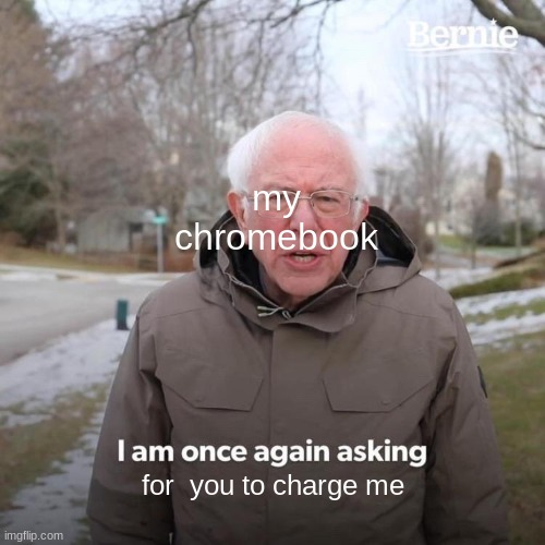 Bernie I Am Once Again Asking For Your Support Meme |  my chromebook; for  you to charge me | image tagged in memes,bernie i am once again asking for your support | made w/ Imgflip meme maker