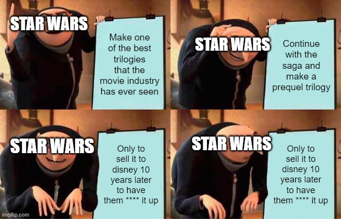 Gru's Plan Meme |  STAR WARS; Make one of the best trilogies that the movie industry has ever seen; Continue with the saga and make a prequel trilogy; STAR WARS; STAR WARS; Only to sell it to disney 10 years later to have them **** it up; STAR WARS; Only to sell it to disney 10 years later to have them **** it up | image tagged in memes,gru's plan | made w/ Imgflip meme maker
