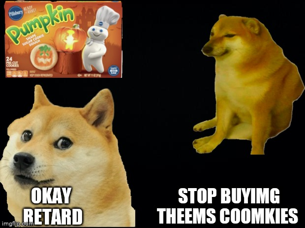 Black background |  STOP BUYIMG THEEMS COOMKIES; OKAY  RETARD | image tagged in black background | made w/ Imgflip meme maker