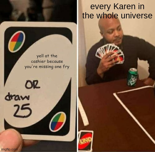 so true |  every Karen in the whole universe; yell at the cashier because you're missing one fry | image tagged in memes,uno draw 25 cards | made w/ Imgflip meme maker