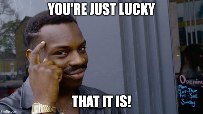 YOU'RE JUST LUCKY THAT IT IS! | image tagged in memes,roll safe think about it | made w/ Imgflip meme maker