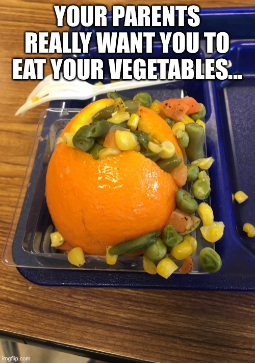 YOUR PARENTS REALLY WANT YOU TO EAT YOUR VEGETABLES... | image tagged in cursed image | made w/ Imgflip meme maker