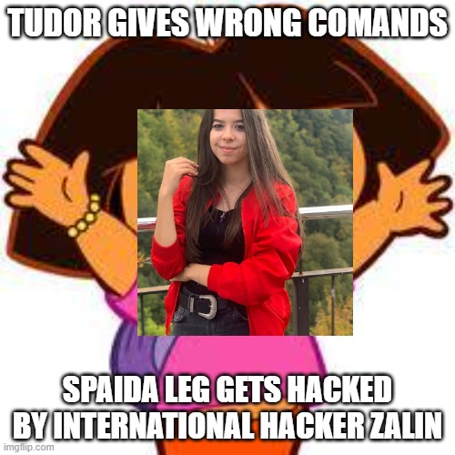 Dora |  TUDOR GIVES WRONG COMANDS; SPAIDA LEG GETS HACKED BY INTERNATIONAL HACKER ZALIN | image tagged in dora | made w/ Imgflip meme maker