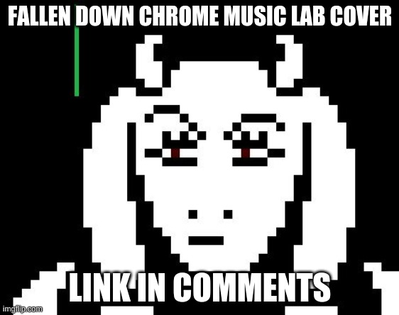 song |  FALLEN DOWN CHROME MUSIC LAB COVER; LINK IN COMMENTS | image tagged in undertale - toriel,google chrome | made w/ Imgflip meme maker
