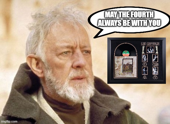 The Fourth |  MAY THE FOURTH ALWAYS BE WITH YOU | image tagged in memes,obi wan kenobi,led zeppelin | made w/ Imgflip meme maker
