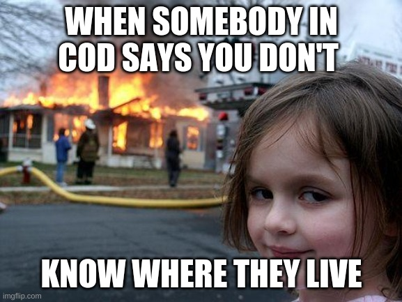 Disaster Girl Meme |  WHEN SOMEBODY IN COD SAYS YOU DON'T; KNOW WHERE THEY LIVE | image tagged in memes,disaster girl | made w/ Imgflip meme maker