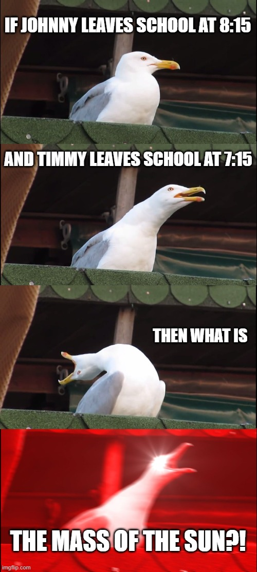 School be like |  IF JOHNNY LEAVES SCHOOL AT 8:15; AND TIMMY LEAVES SCHOOL AT 7:15; THEN WHAT IS; THE MASS OF THE SUN?! | image tagged in memes,inhaling seagull | made w/ Imgflip meme maker