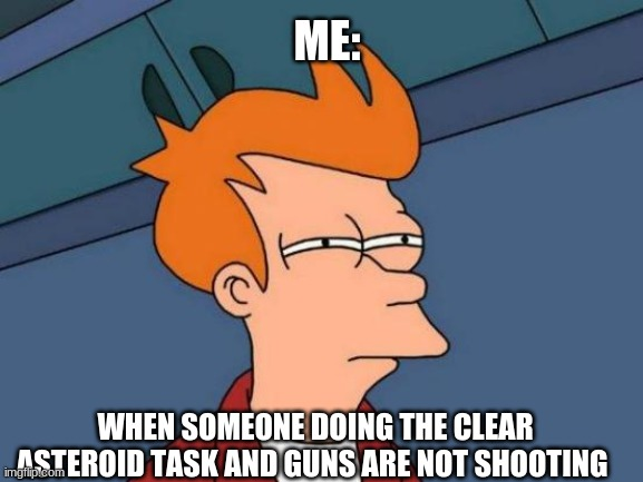 among us meme |  ME:; WHEN SOMEONE DOING THE CLEAR ASTEROID TASK AND GUNS ARE NOT SHOOTING | image tagged in memes,futurama fry | made w/ Imgflip meme maker
