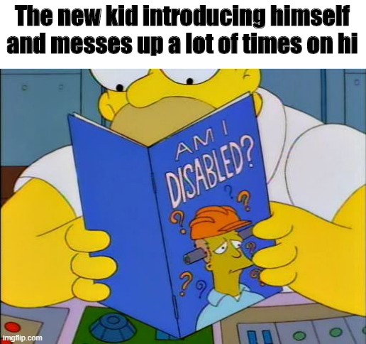 Who dis? |  The new kid introducing himself and messes up a lot of times on hi | image tagged in am i disabled,funny,memes,dank memes,dank,fun | made w/ Imgflip meme maker