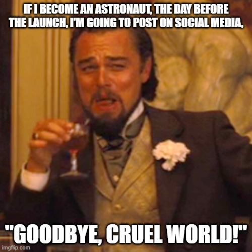 "Laughing Leo Meme |  IF I BECOME AN ASTRONAUT, THE DAY BEFORE THE LAUNCH, I'M GOING TO POST ON SOCIAL MEDIA, ""GOODBYE, CRUEL WORLD!"" 