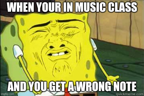 Sponge bob |  WHEN YOUR IN MUSIC CLASS; AND YOU GET A WRONG NOTE | image tagged in sponge bob | made w/ Imgflip meme maker