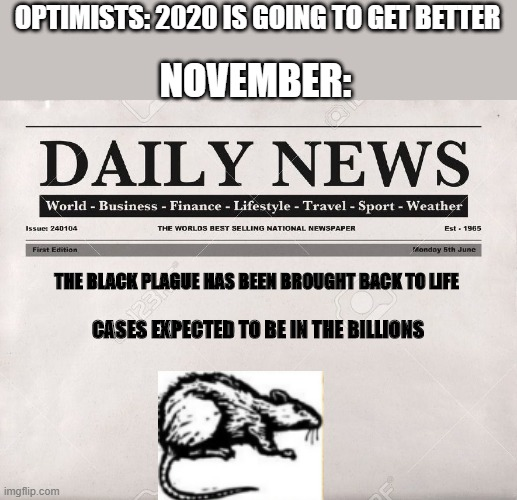 the year is bad enough- why not add another disease to this pandemic |  OPTIMISTS: 2020 IS GOING TO GET BETTER; NOVEMBER:; THE BLACK PLAGUE HAS BEEN BROUGHT BACK TO LIFE; CASES EXPECTED TO BE IN THE BILLIONS | image tagged in newspaper | made w/ Imgflip meme maker