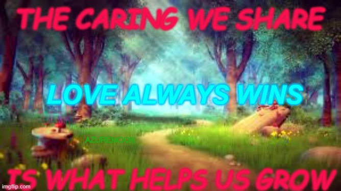 LIFE IS THE QUESTION, LOVE IS THE ANSWER |  THE CARING WE SHARE; LOVE ALWAYS WINS; AZUREMOON; IS WHAT HELPS US GROW | image tagged in sharing is caring,caring,dreams,i love you,inspirational memes,inspire the people | made w/ Imgflip meme maker