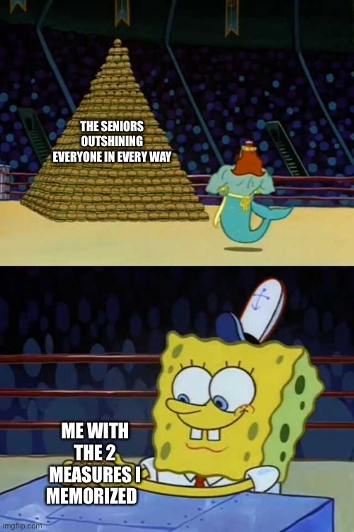 Lol this is 120% true |  THE SENIORS OUTSHINING EVERYONE IN EVERY WAY; ME WITH THE 2 MEASURES I MEMORIZED | image tagged in king neptune vs spongebob | made w/ Imgflip meme maker
