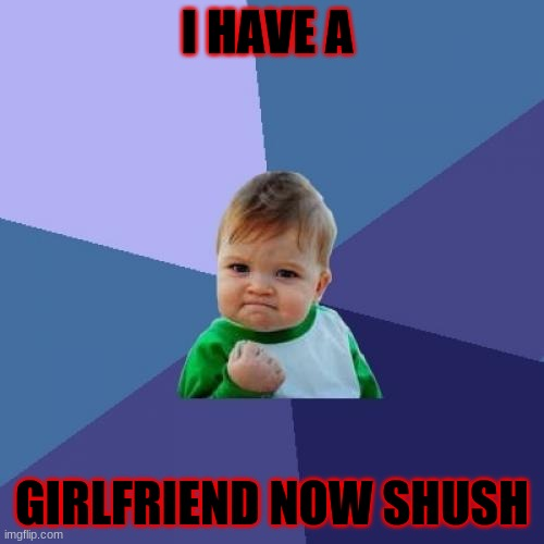 BUBAS MEME |  I HAVE A; GIRLFRIEND NOW SHUSH | image tagged in memes,success kid | made w/ Imgflip meme maker