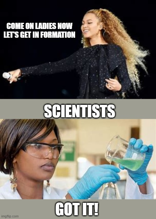Smart Women |  COME ON LADIES NOW LET'S GET IN FORMATION; SCIENTISTS; GOT IT! | image tagged in nerdy | made w/ Imgflip meme maker