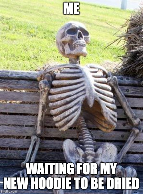 Waiting Skeleton Meme |  ME; WAITING FOR MY NEW HOODIE TO BE DRIED | image tagged in memes,waiting skeleton | made w/ Imgflip meme maker