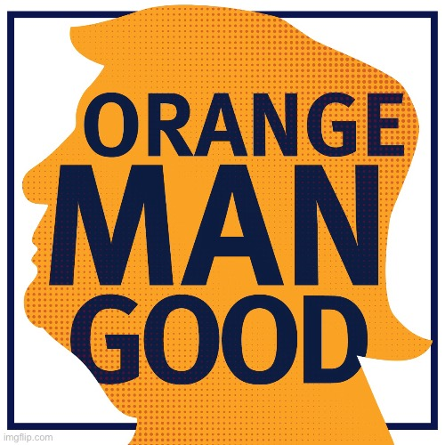 Orange Man Good | image tagged in orange man good | made w/ Imgflip meme maker