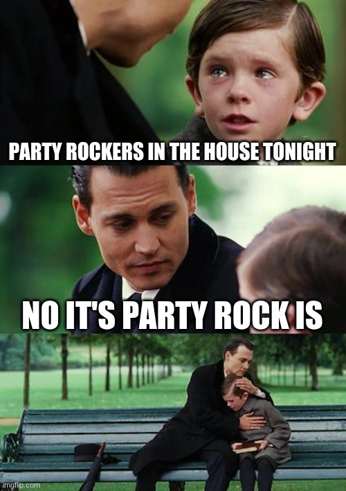 Finding Neverland Meme |  PARTY ROCKERS IN THE HOUSE TONIGHT; NO IT'S PARTY ROCK IS | image tagged in memes,finding neverland | made w/ Imgflip meme maker