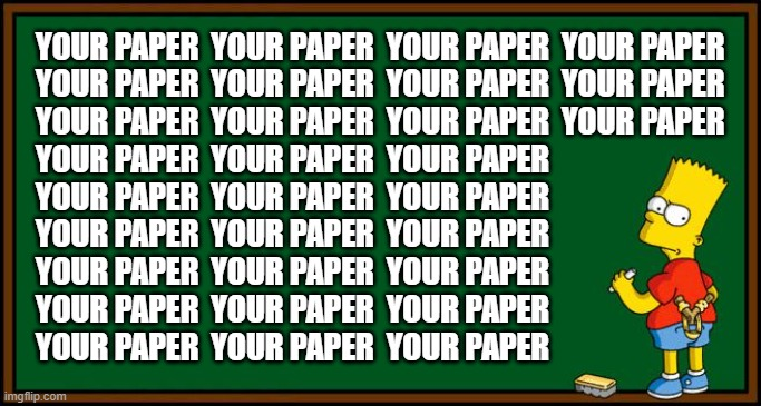 When they tell you to stop kidding around and start writing your paper: |  YOUR PAPER  YOUR PAPER  YOUR PAPER  YOUR PAPER YOUR PAPER  YOUR PAPER  YOUR PAPER  YOUR PAPER YOUR PAPER  YOUR PAPER  YOUR PAPER  YOUR PAPER YOUR PAPER  YOUR PAPER  YOUR PAPER YOUR PAPER  YOUR PAPER  YOUR PAPER YOUR PAPER  YOUR PAPER  YOUR PAPER YOUR PAPER  YOUR PAPER  YOUR PAPER YOUR PAPER  YOUR PAPER  YOUR PAPER YOUR PAPER  YOUR PAPER  YOUR PAPER | image tagged in bart simpson - chalkboard,kidding,paper,work,bart,simpsons | made w/ Imgflip meme maker