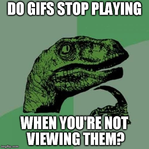 That's Quite the Theory You've Got There | DO GIFS STOP PLAYING WHEN YOU'RE NOT VIEWING THEM? | image tagged in memes,philosoraptor,gifs,internet | made w/ Imgflip meme maker