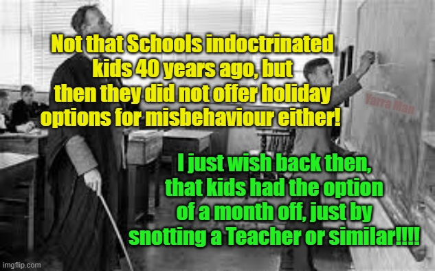 Corporal punishment |  Not that Schools indoctrinated kids 40 years ago, but then they did not offer holiday options for misbehaviour either! Yarra Man; I just wish back then, that kids had the option of a month off, just by snotting a Teacher or similar!!!! | image tagged in corporal punishment in schools | made w/ Imgflip meme maker
