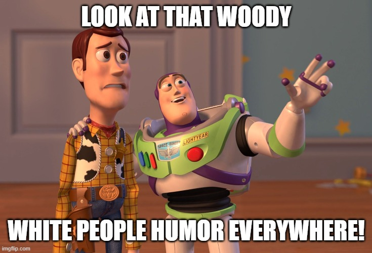 I kinda realized this after being on imgflip for a year... |  LOOK AT THAT WOODY; WHITE PEOPLE HUMOR EVERYWHERE! | image tagged in memes,x x everywhere,white people,white privilege | made w/ Imgflip meme maker