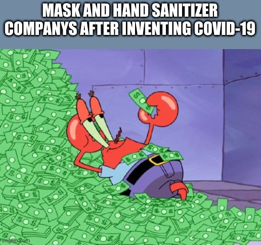 mr krabs money |  MASK AND HAND SANITIZER COMPANYS AFTER INVENTING COVID-19 | image tagged in mr krabs money | made w/ Imgflip meme maker