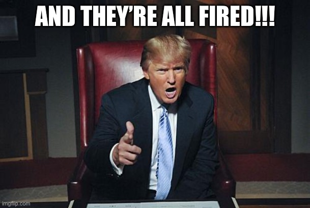 Donald Trump You're Fired | AND THEY'RE ALL FIRED!!! | image tagged in donald trump you're fired | made w/ Imgflip meme maker