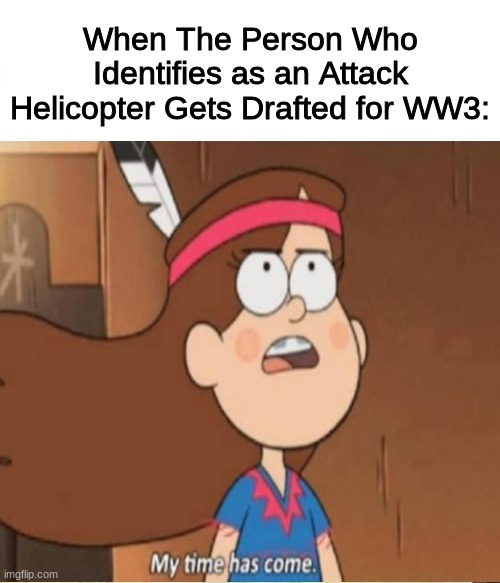 My Time Has Come |  When The Person Who Identifies as an Attack Helicopter Gets Drafted for WW3: | image tagged in memes | made w/ Imgflip meme maker