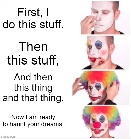 Clown Applying Makeup |  First, I do this stuff. Then this stuff, And then this thing and that thing, Now I am ready to haunt your dreams! | image tagged in memes,clown applying makeup | made w/ Imgflip meme maker
