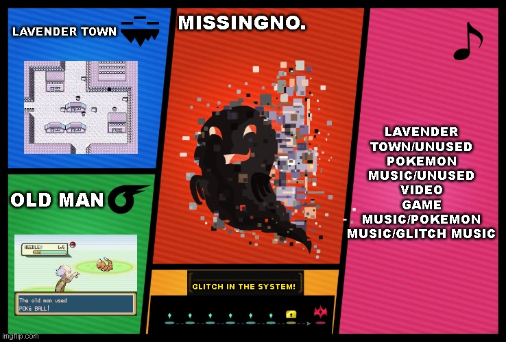 If MissingNo. was in smash bros |  LAVENDER TOWN; MISSINGNO. LAVENDER TOWN/UNUSED POKEMON MUSIC/UNUSED VIDEO GAME MUSIC/POKEMON MUSIC/GLITCH MUSIC; OLD MAN; GLITCH IN THE SYSTEM! | image tagged in smash ultimate dlc fighter profile,pokemon,missingno,super smash bros,nintendo,memes | made w/ Imgflip meme maker