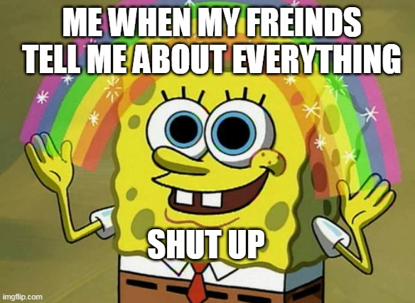 Imagination Spongebob Meme |  ME WHEN MY FREINDS TELL ME ABOUT EVERYTHING; SHUT UP | image tagged in memes,imagination spongebob | made w/ Imgflip meme maker