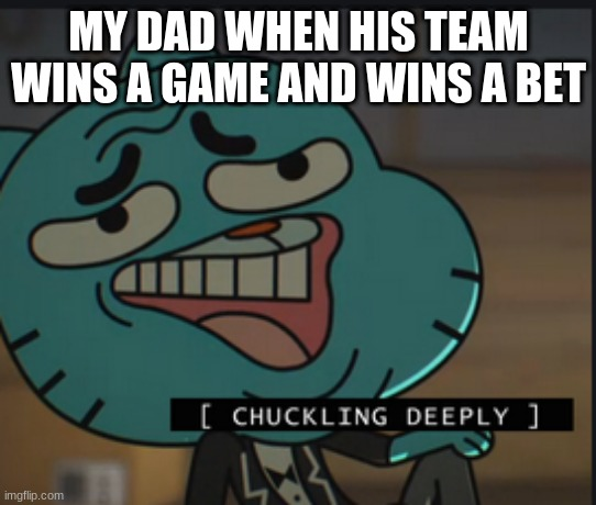 Chuckles Deeply |  MY DAD WHEN HIS TEAM WINS A GAME AND WINS A BET | image tagged in chuckles deeply | made w/ Imgflip meme maker