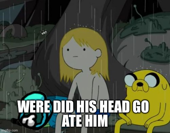 Were |  ATE HIM; WERE DID HIS HEAD GO | image tagged in memes,life sucks | made w/ Imgflip meme maker