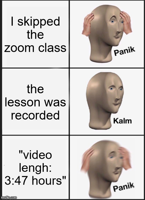 "Panik Kalm Panik Meme |  I skipped the zoom class; the lesson was recorded; ""video lengh: 3:47 hours"" 