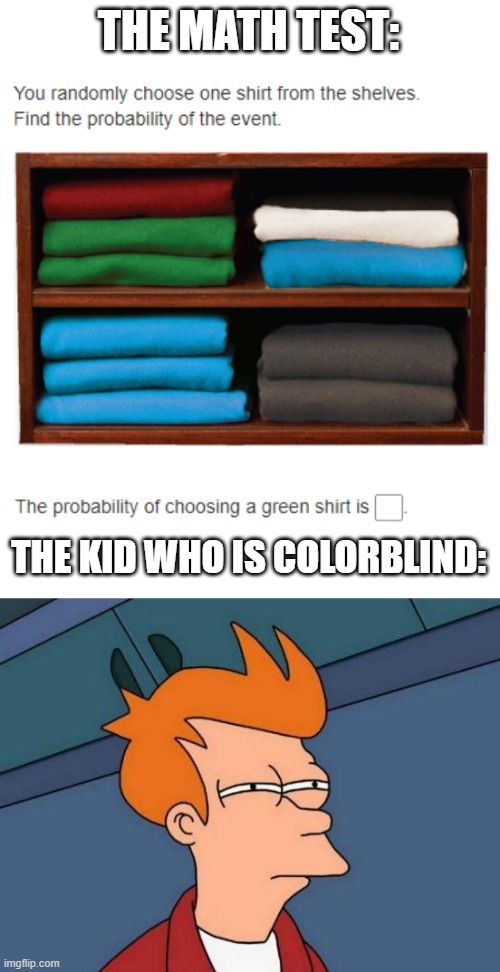 THE MATH TEST:; THE KID WHO IS COLORBLIND: | image tagged in memes,futurama fry | made w/ Imgflip meme maker