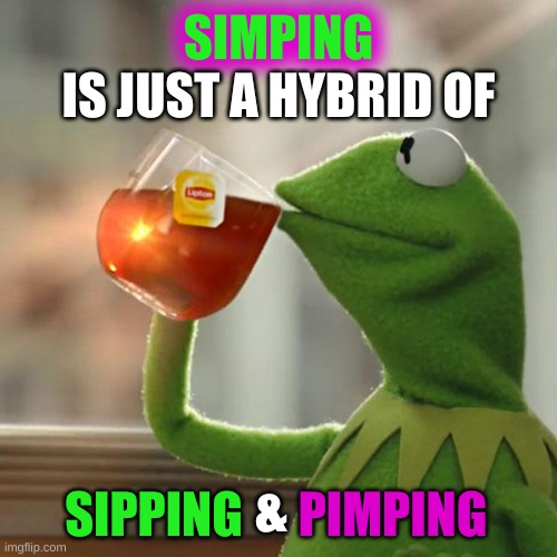 No, it's not, SIMP |  SIMPING; IS JUST A HYBRID OF; &; PIMPING; SIPPING | image tagged in memes,but that's none of my business,kermit the frog,simping,mgtow,incel | made w/ Imgflip meme maker