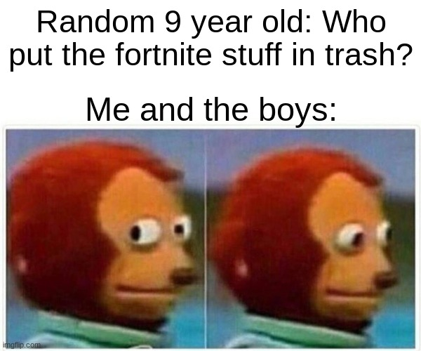 yee |  Random 9 year old: Who put the fortnite stuff in trash? Me and the boys: | image tagged in memes,monkey puppet | made w/ Imgflip meme maker