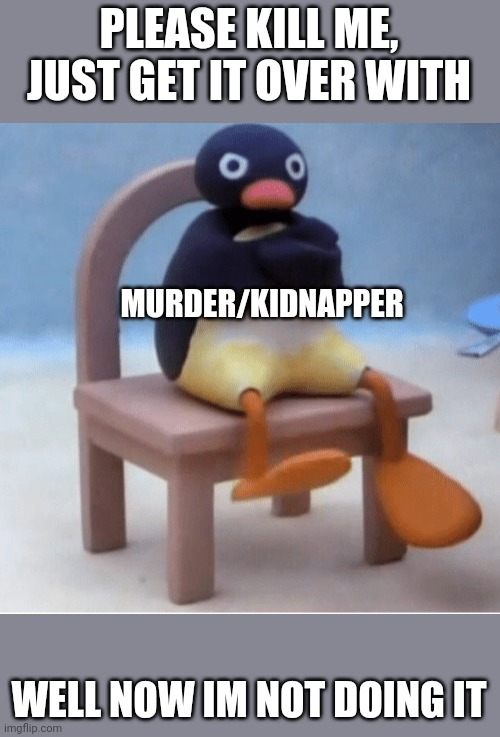PLEASE KILL ME, JUST GET IT OVER WITH; MURDER/KIDNAPPER; WELL NOW IM NOT DOING IT | image tagged in angry penguin | made w/ Imgflip meme maker