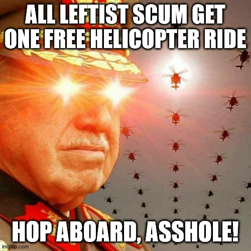 ALL LEFTIST SCUM GET ONE FREE HELICOPTER RIDE HOP ABOARD, ASSHOLE! | image tagged in pinochet intensifies | made w/ Imgflip meme maker