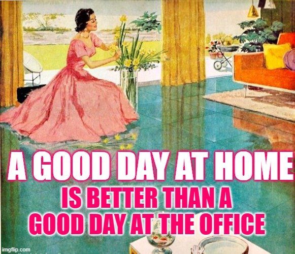 Good Day at Home |  A GOOD DAY AT HOME; IS BETTER THAN A GOOD DAY AT THE OFFICE | image tagged in 50s housewife,funny memes,sayings,women,stay at home,so true | made w/ Imgflip meme maker