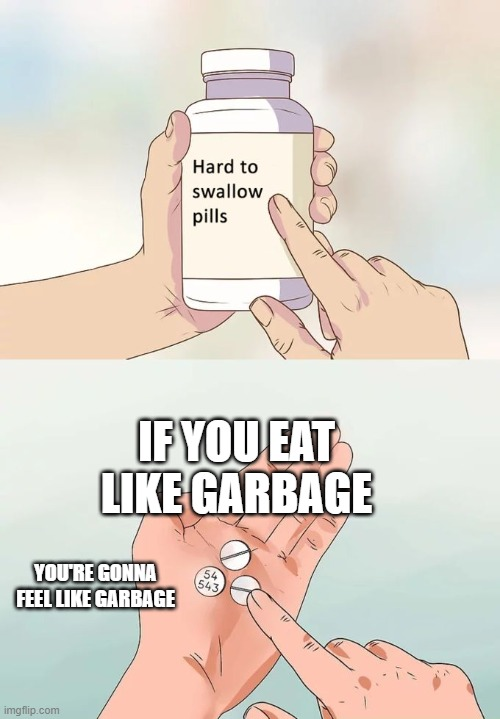 Hard To Swallow Pills Meme |  IF YOU EAT LIKE GARBAGE; YOU'RE GONNA FEEL LIKE GARBAGE | image tagged in memes,hard to swallow pills | made w/ Imgflip meme maker