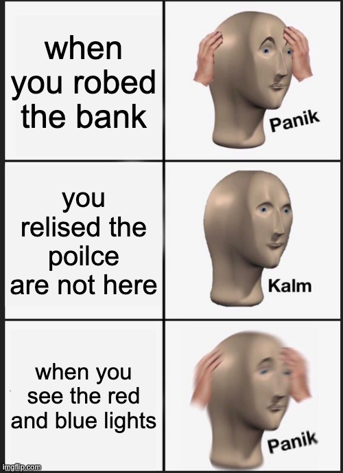 Panik Kalm Panik Meme |  when you robed the bank; you relised the poilce are not here; when you see the red and blue lights | image tagged in memes,panik kalm panik | made w/ Imgflip meme maker